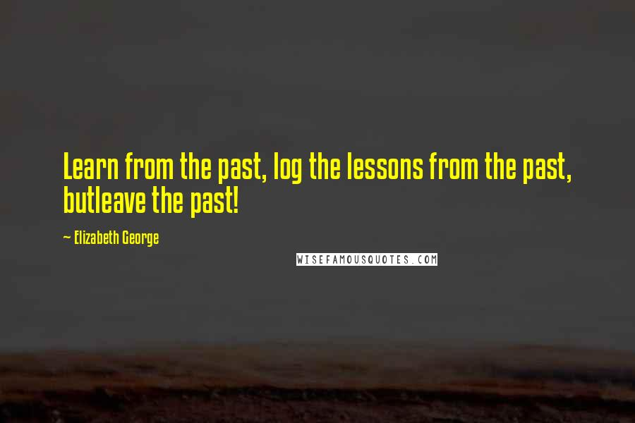 Elizabeth George quotes: Learn from the past, log the lessons from the past, butleave the past!