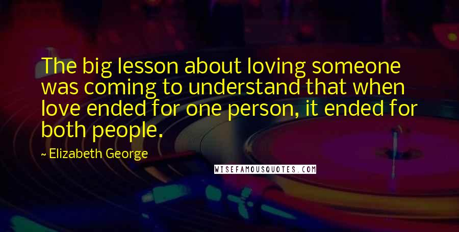 Elizabeth George quotes: The big lesson about loving someone was coming to understand that when love ended for one person, it ended for both people.