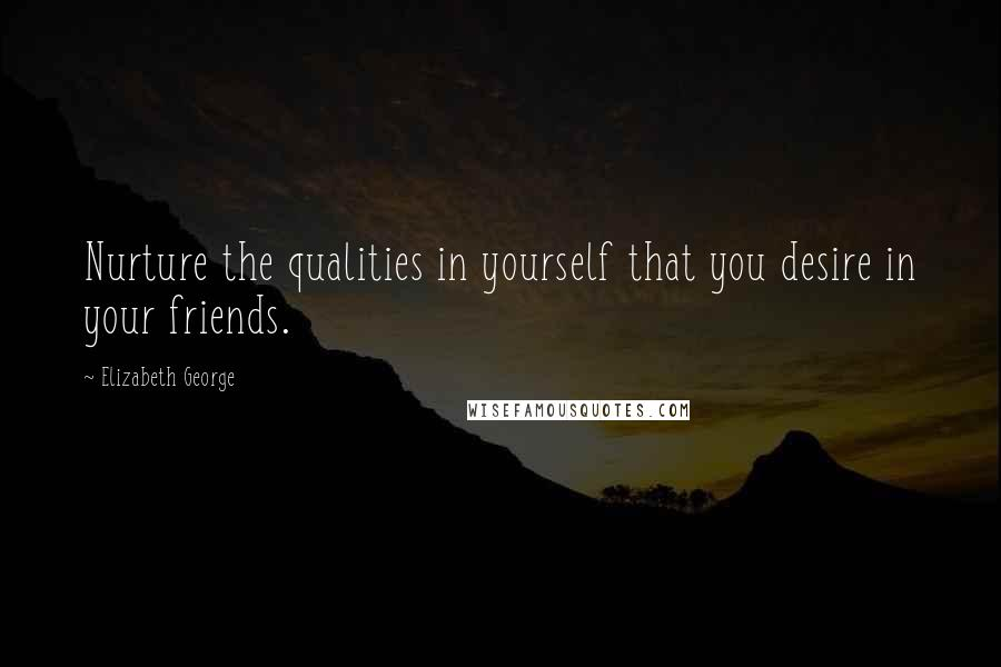 Elizabeth George quotes: Nurture the qualities in yourself that you desire in your friends.