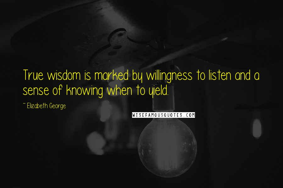 Elizabeth George quotes: True wisdom is marked by willingness to listen and a sense of knowing when to yield.