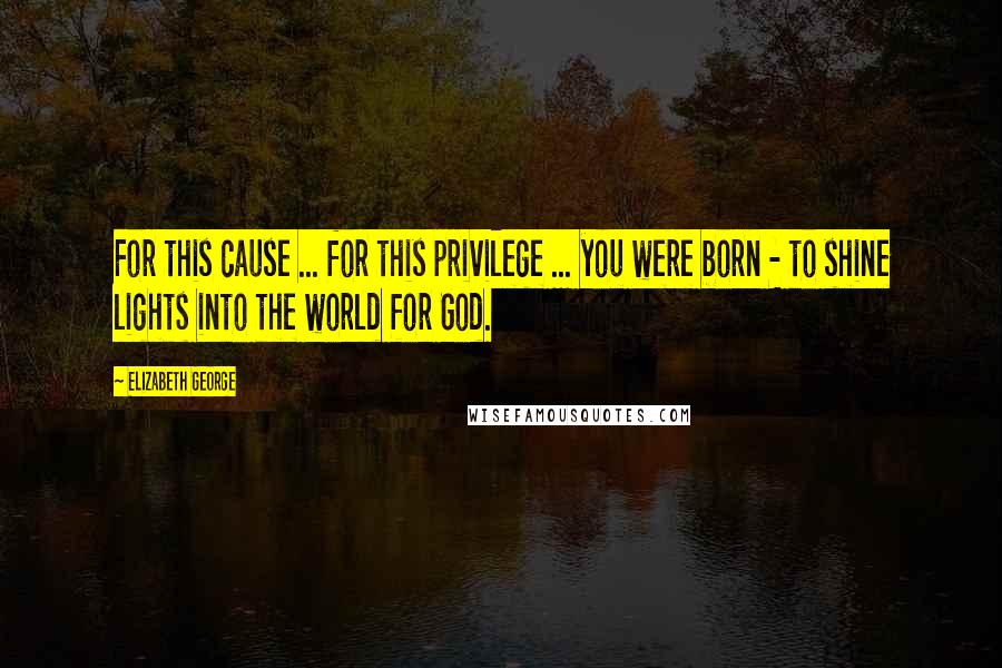 Elizabeth George quotes: For this cause ... for this privilege ... you were born - to shine lights into the world for God.