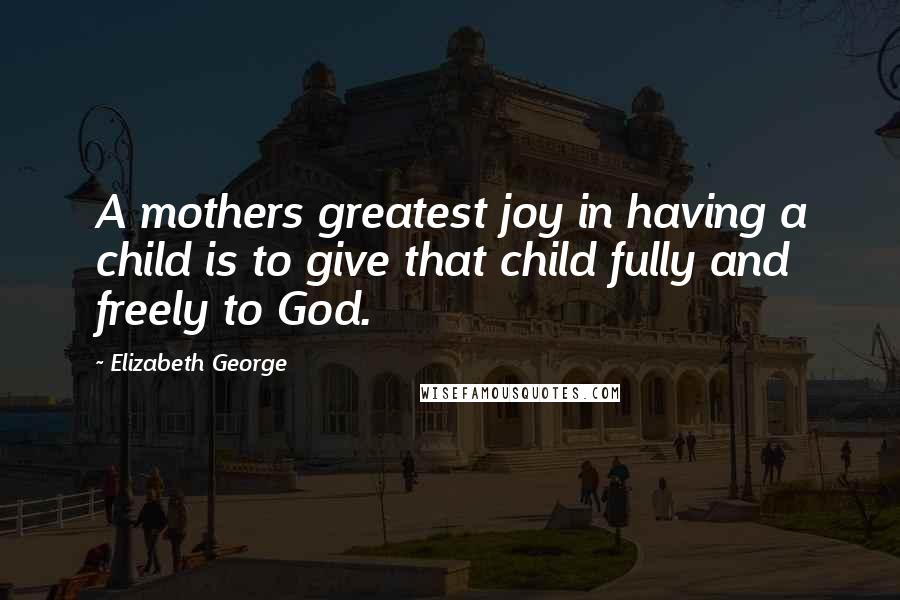 Elizabeth George quotes: A mothers greatest joy in having a child is to give that child fully and freely to God.