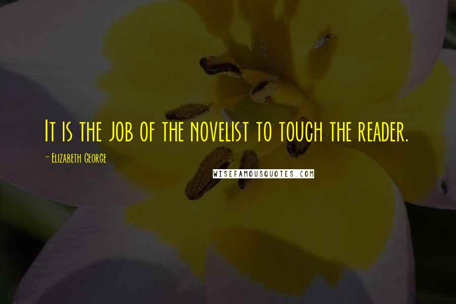 Elizabeth George quotes: It is the job of the novelist to touch the reader.