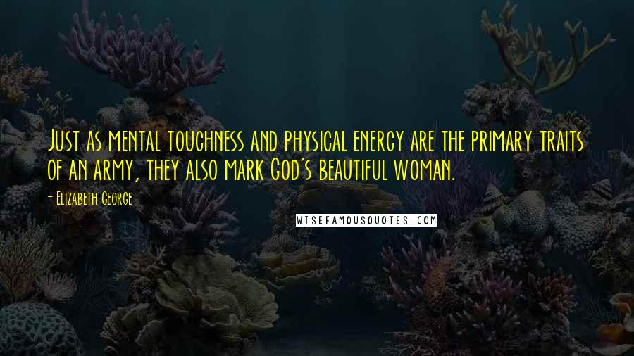 Elizabeth George quotes: Just as mental toughness and physical energy are the primary traits of an army, they also mark God's beautiful woman.
