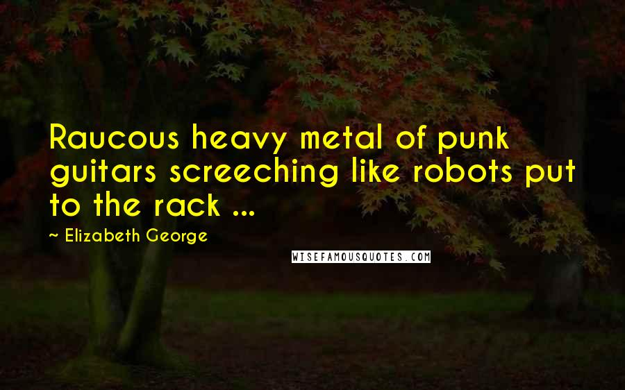 Elizabeth George quotes: Raucous heavy metal of punk guitars screeching like robots put to the rack ...
