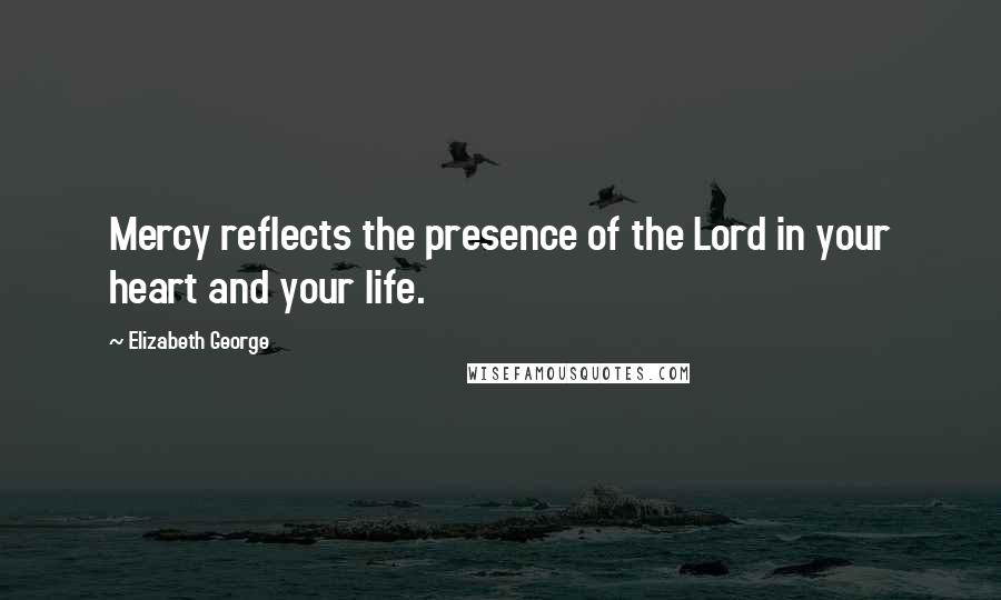 Elizabeth George quotes: Mercy reflects the presence of the Lord in your heart and your life.