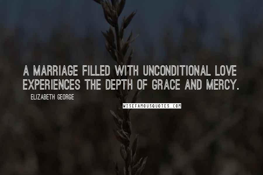 Elizabeth George quotes: A marriage filled with unconditional love experiences the depth of grace and mercy.