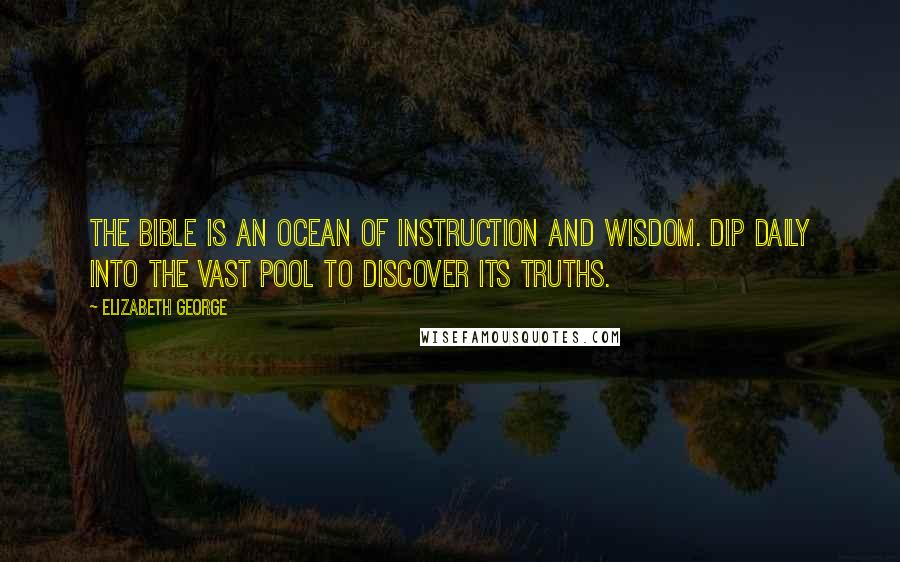 Elizabeth George quotes: The Bible is an ocean of instruction and wisdom. Dip daily into the vast pool to discover its truths.