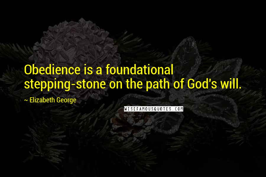 Elizabeth George quotes: Obedience is a foundational stepping-stone on the path of God's will.
