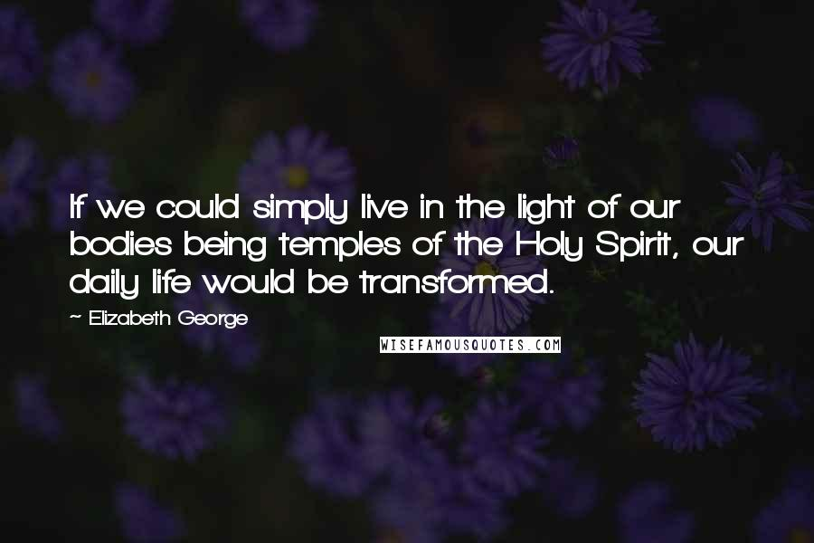 Elizabeth George quotes: If we could simply live in the light of our bodies being temples of the Holy Spirit, our daily life would be transformed.