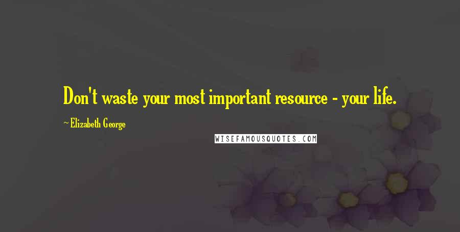 Elizabeth George quotes: Don't waste your most important resource - your life.