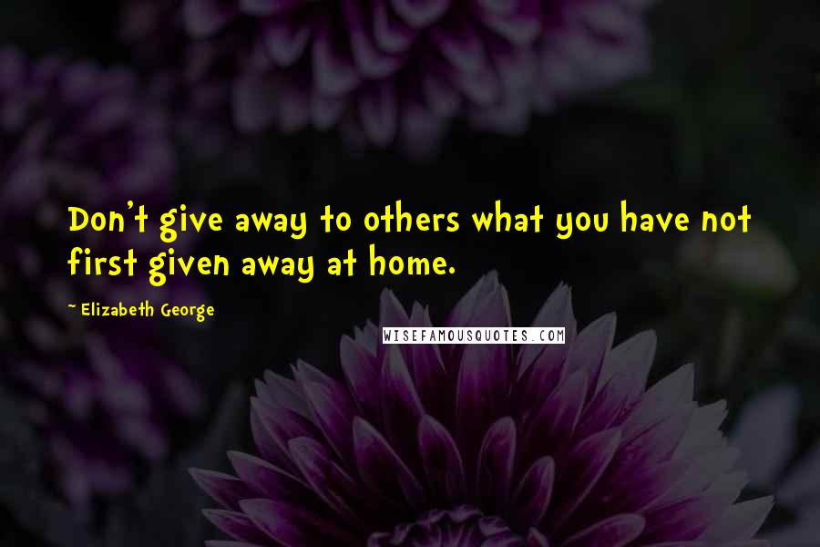 Elizabeth George quotes: Don't give away to others what you have not first given away at home.