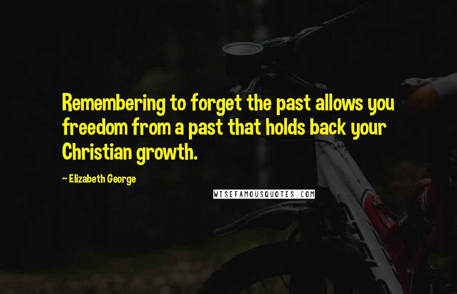Elizabeth George quotes: Remembering to forget the past allows you freedom from a past that holds back your Christian growth.