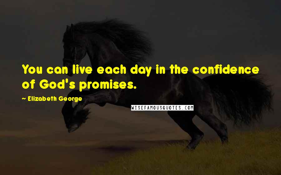 Elizabeth George quotes: You can live each day in the confidence of God's promises.