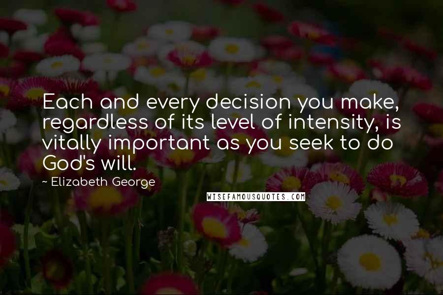 Elizabeth George quotes: Each and every decision you make, regardless of its level of intensity, is vitally important as you seek to do God's will.