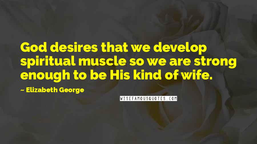 Elizabeth George quotes: God desires that we develop spiritual muscle so we are strong enough to be His kind of wife.
