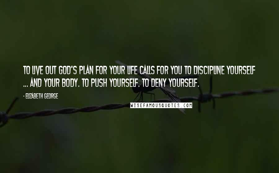 Elizabeth George quotes: To live out God's plan for your life calls for you to discipline yourself ... and your body. To push yourself. To deny yourself.