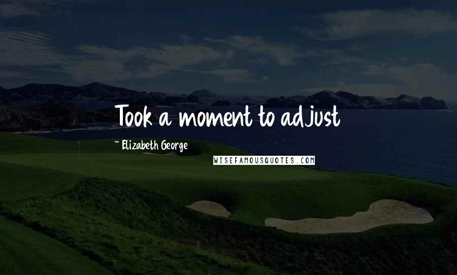 Elizabeth George quotes: Took a moment to adjust