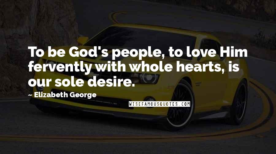 Elizabeth George quotes: To be God's people, to love Him fervently with whole hearts, is our sole desire.