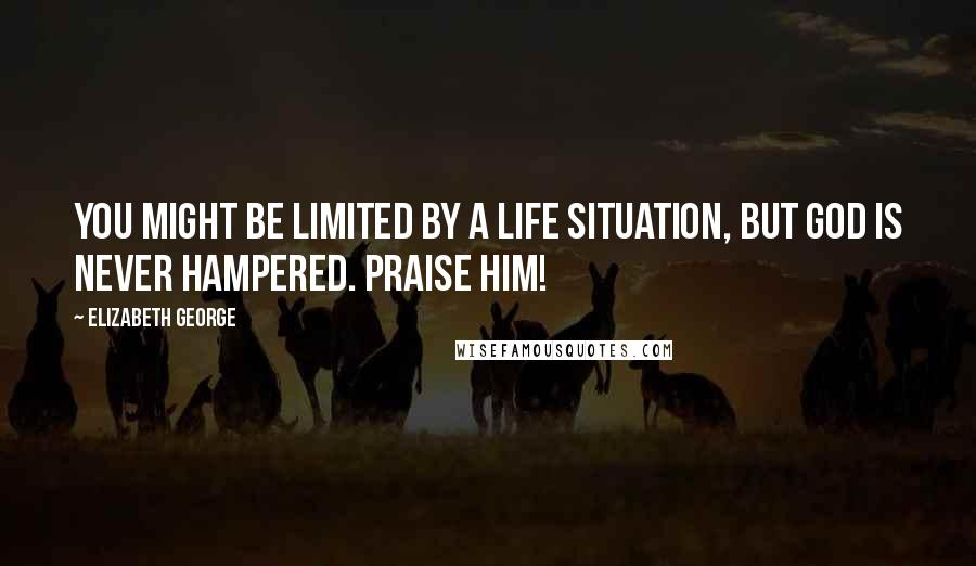 Elizabeth George quotes: YOU might be limited by a life situation, but GOD is never hampered. Praise Him!