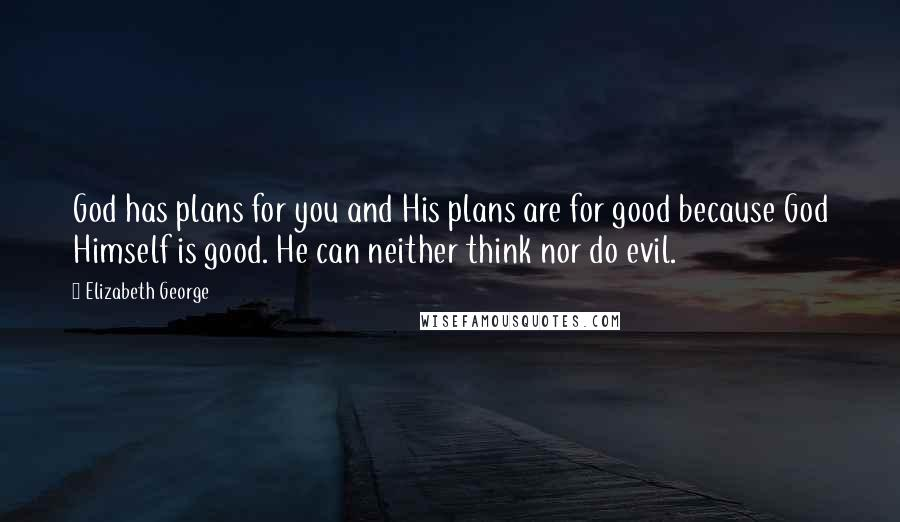 Elizabeth George quotes: God has plans for you and His plans are for good because God Himself is good. He can neither think nor do evil.