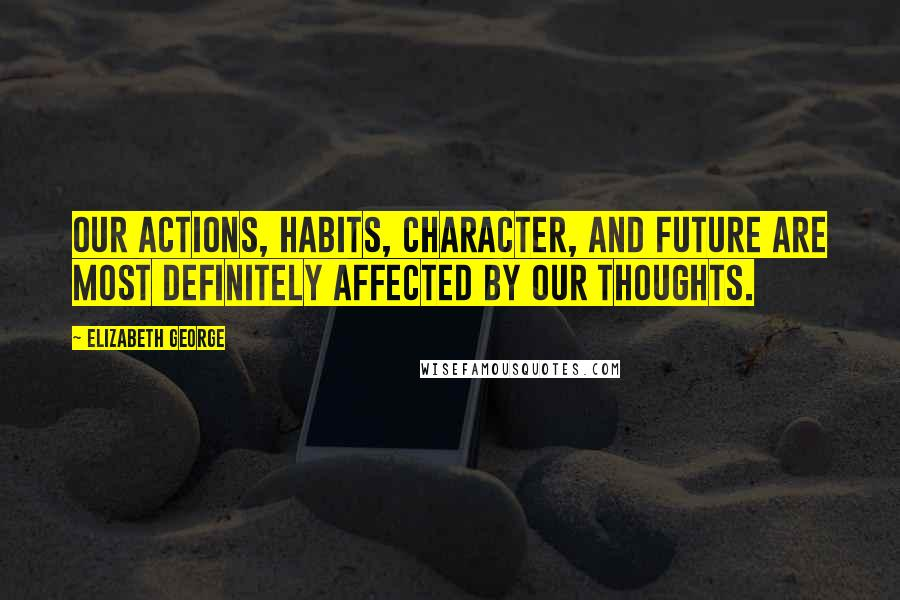 Elizabeth George quotes: Our actions, habits, character, and future are most definitely affected by our thoughts.