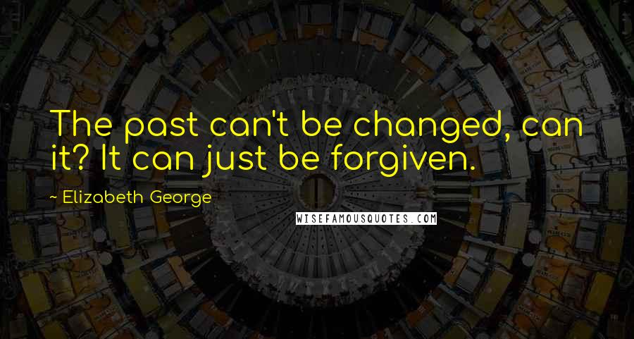 Elizabeth George quotes: The past can't be changed, can it? It can just be forgiven.