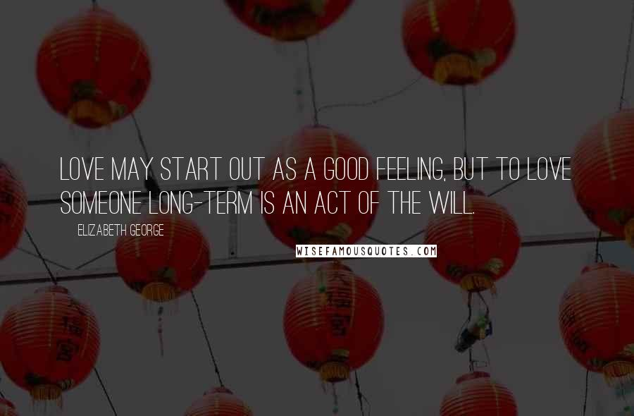 Elizabeth George quotes: Love may start out as a good feeling, but to love someone long-term is an act of the will.