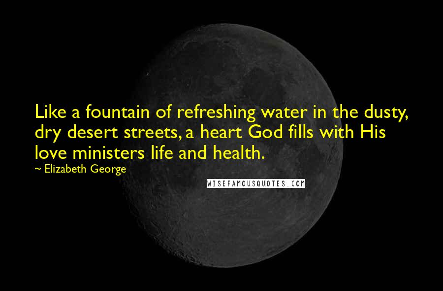Elizabeth George quotes: Like a fountain of refreshing water in the dusty, dry desert streets, a heart God fills with His love ministers life and health.