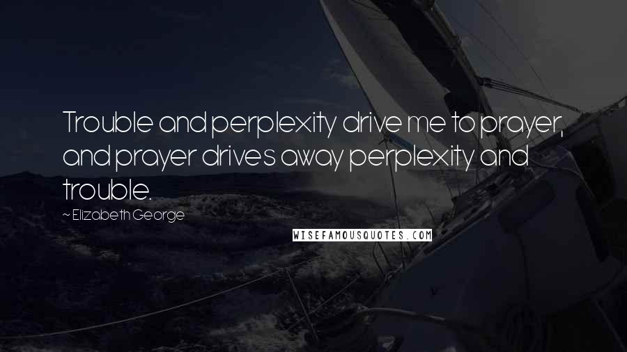 Elizabeth George quotes: Trouble and perplexity drive me to prayer, and prayer drives away perplexity and trouble.