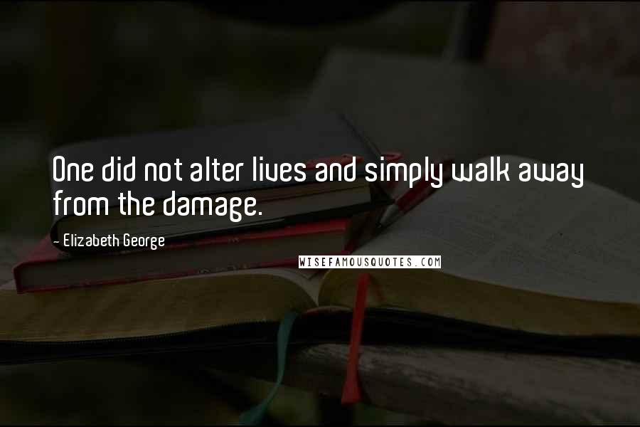 Elizabeth George quotes: One did not alter lives and simply walk away from the damage.