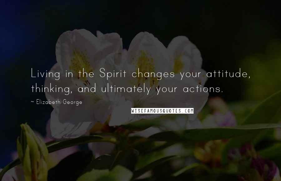 Elizabeth George quotes: Living in the Spirit changes your attitude, thinking, and ultimately your actions.