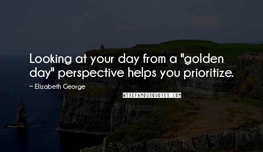 """Elizabeth George quotes: Looking at your day from a """"golden day"""" perspective helps you prioritize."""