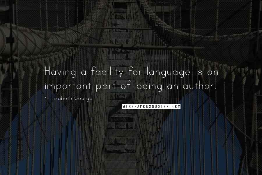Elizabeth George quotes: Having a facility for language is an important part of being an author.