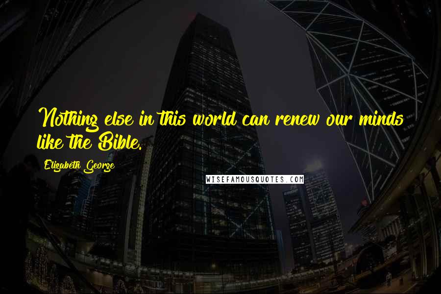Elizabeth George quotes: Nothing else in this world can renew our minds like the Bible.
