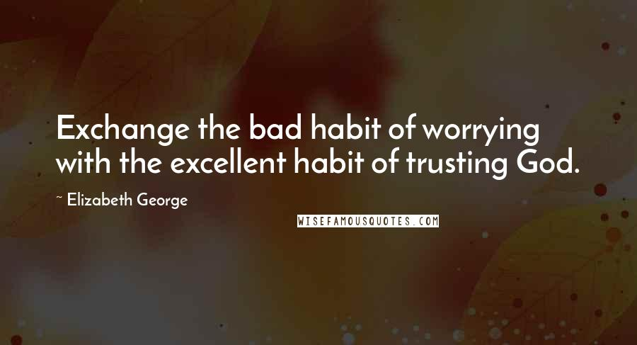 Elizabeth George quotes: Exchange the bad habit of worrying with the excellent habit of trusting God.