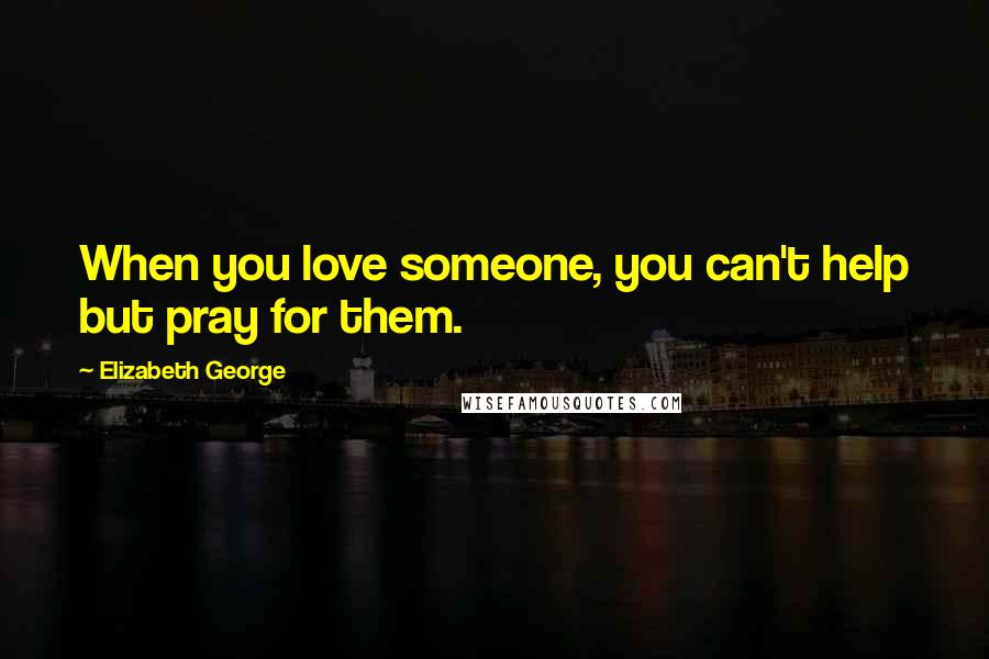Elizabeth George quotes: When you love someone, you can't help but pray for them.