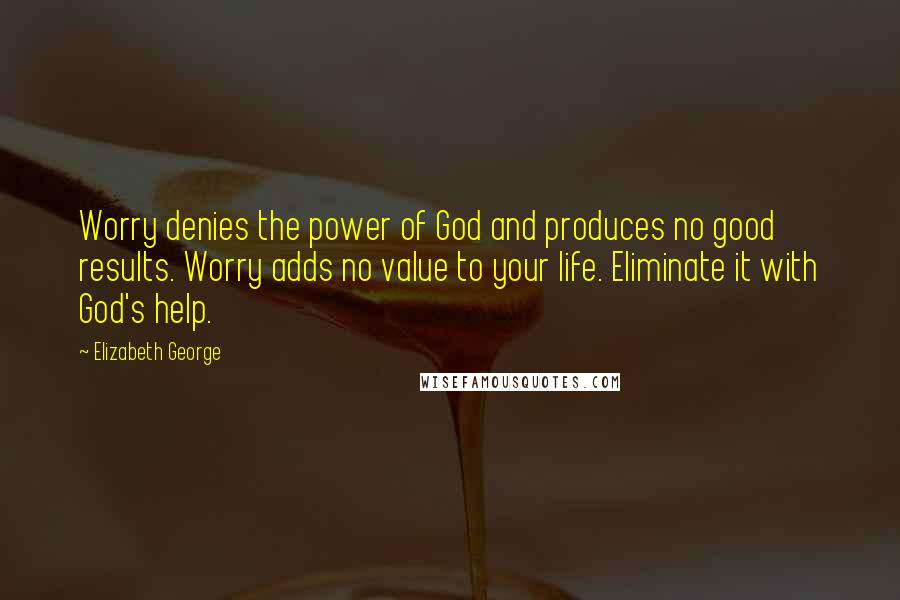 Elizabeth George quotes: Worry denies the power of God and produces no good results. Worry adds no value to your life. Eliminate it with God's help.