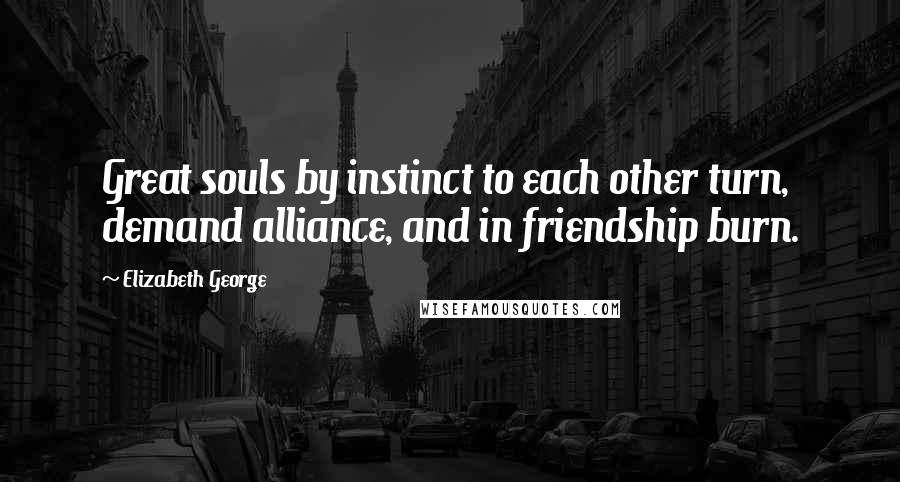 Elizabeth George quotes: Great souls by instinct to each other turn, demand alliance, and in friendship burn.
