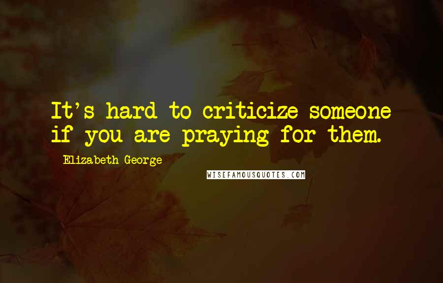 Elizabeth George quotes: It's hard to criticize someone if you are praying for them.