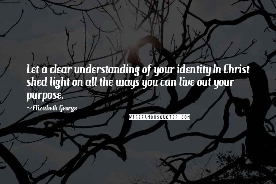 Elizabeth George quotes: Let a clear understanding of your identity In Christ shed light on all the ways you can live out your purpose.
