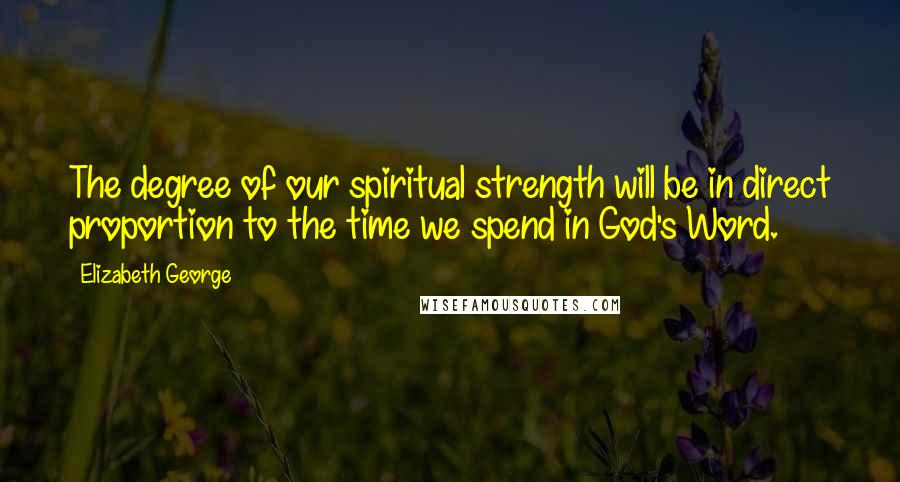 Elizabeth George quotes: The degree of our spiritual strength will be in direct proportion to the time we spend in God's Word.