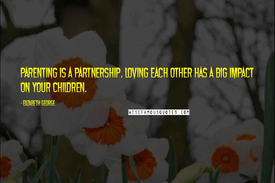 Elizabeth George quotes: Parenting is a partnership. Loving each other has a big impact on your children.