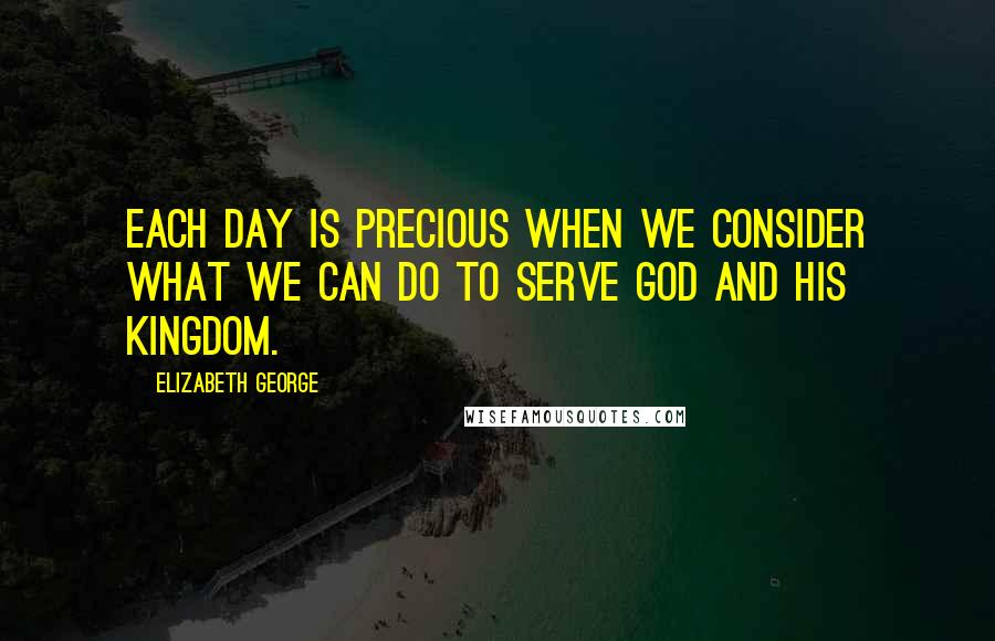 Elizabeth George quotes: Each day is precious when we consider what we can do to serve God and His Kingdom.