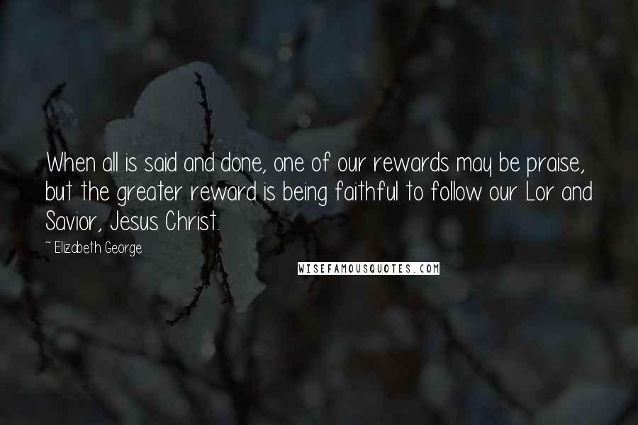 Elizabeth George quotes: When all is said and done, one of our rewards may be praise, but the greater reward is being faithful to follow our Lor and Savior, Jesus Christ.