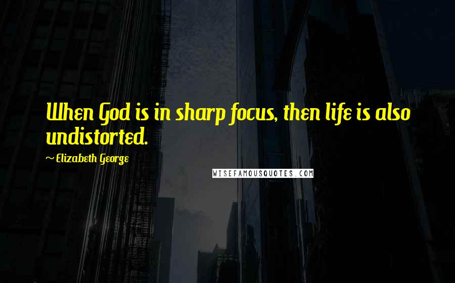 Elizabeth George quotes: When God is in sharp focus, then life is also undistorted.
