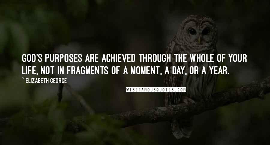 Elizabeth George quotes: God's purposes are achieved through the whole of your life, not in fragments of a moment, a day, or a year.
