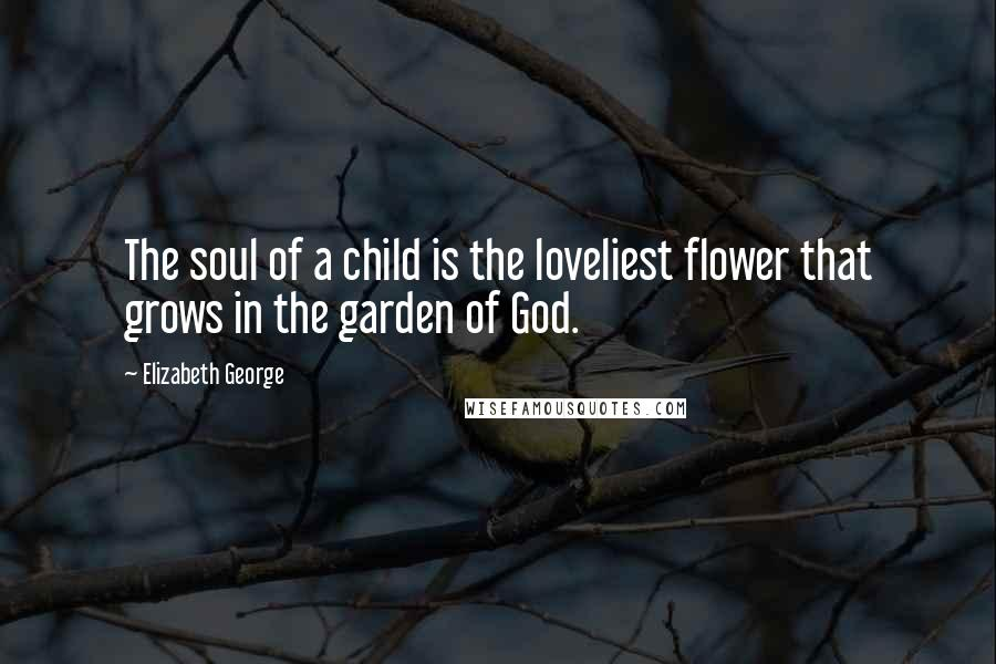 Elizabeth George quotes: The soul of a child is the loveliest flower that grows in the garden of God.