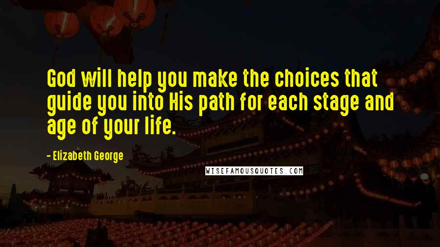 Elizabeth George quotes: God will help you make the choices that guide you into His path for each stage and age of your life.