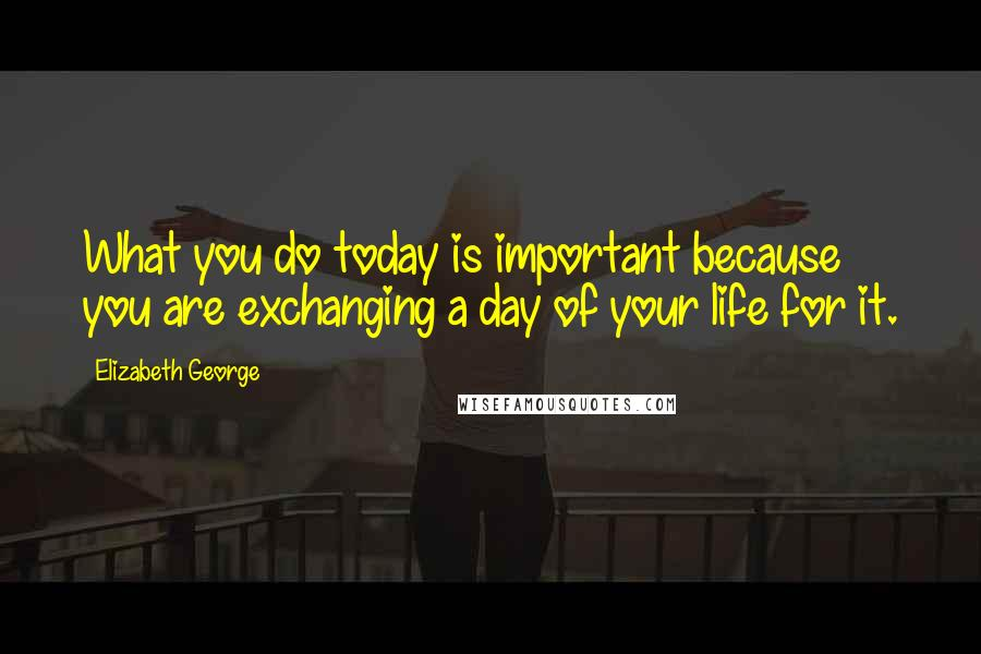 Elizabeth George quotes: What you do today is important because you are exchanging a day of your life for it.
